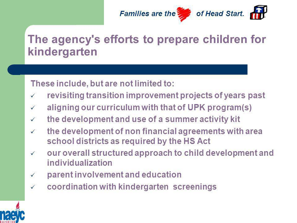 The agency s efforts to prepare children for kindergarten These include, but are not limited to: revisiting transition improvement projects of years past aligning our curriculum with that of UPK program(s) the development and use of a summer activity kit the development of non financial agreements with area school districts as required by the HS Act our overall structured approach to child development and individualization parent involvement and education coordination with kindergarten screenings Families are the of Head Start.
