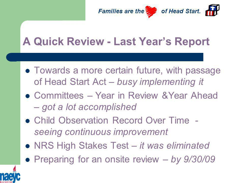 A Quick Review - Last Years Report Towards a more certain future, with passage of Head Start Act – busy implementing it Committees – Year in Review &Year Ahead – got a lot accomplished Child Observation Record Over Time - seeing continuous improvement NRS High Stakes Test – it was eliminated Preparing for an onsite review – by 9/30/09 Families are the of Head Start.