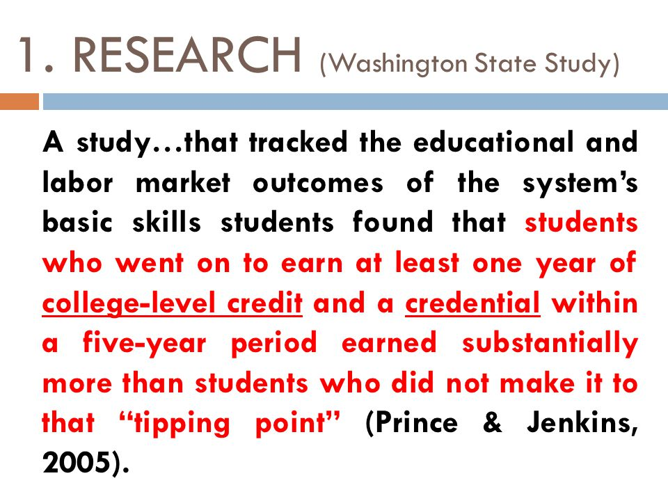 1. RESEARCH (Washington State Study) A study…that tracked the educational and labor market outcomes of the systems basic skills students found that st