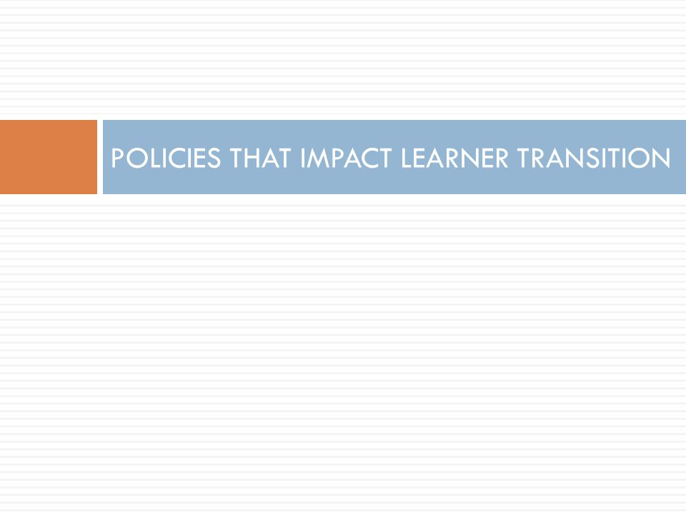POLICIES THAT IMPACT LEARNER TRANSITION