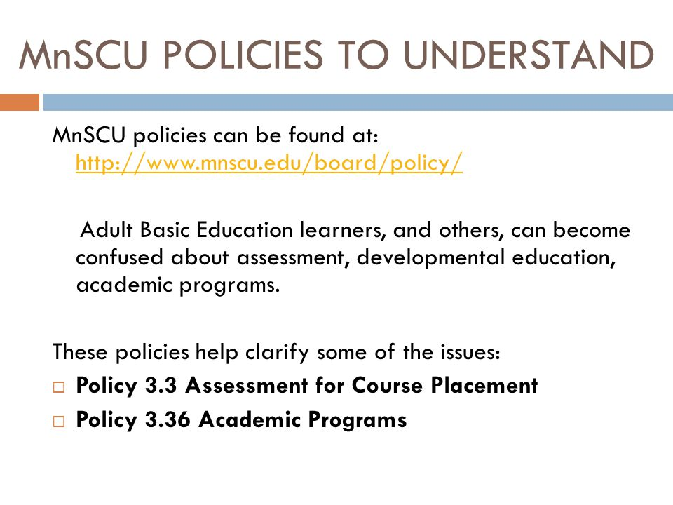 MnSCU POLICIES TO UNDERSTAND MnSCU policies can be found at: http://www.mnscu.edu/board/policy/ http://www.mnscu.edu/board/policy/ Adult Basic Education learners, and others, can become confused about assessment, developmental education, academic programs.