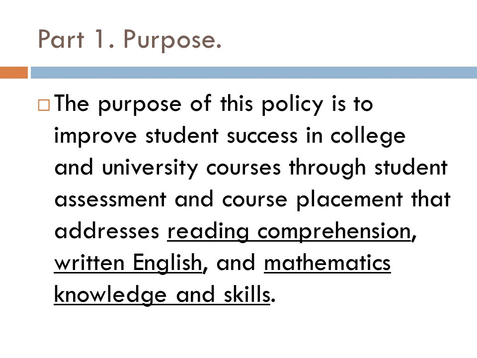 Part 1. Purpose. The purpose of this policy is to improve student success in college and university courses through student assessment and course plac