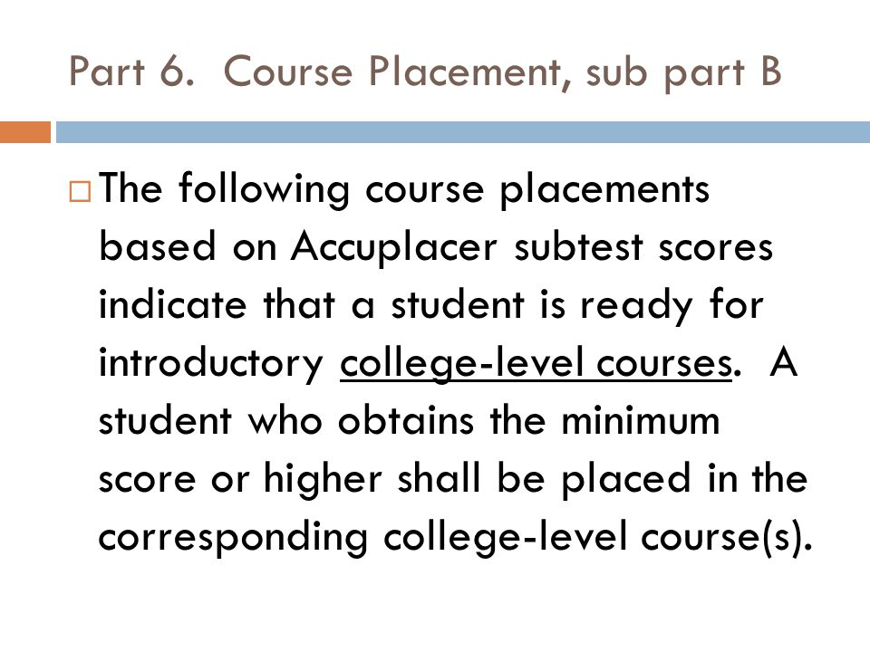 Part 6. Course Placement, sub part B The following course placements based on Accuplacer subtest scores indicate that a student is ready for introduct