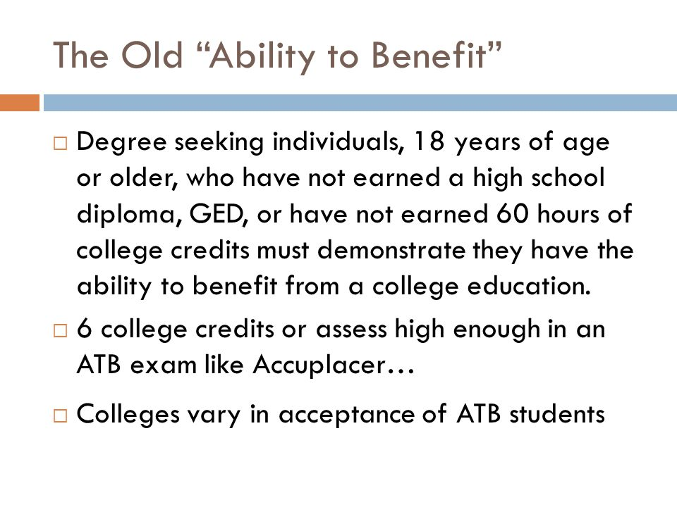 The Old Ability to Benefit Degree seeking individuals, 18 years of age or older, who have not earned a high school diploma, GED, or have not earned 60 hours of college credits must demonstrate they have the ability to benefit from a college education.