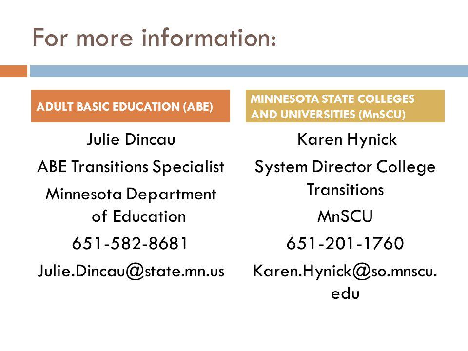For more information: Julie Dincau ABE Transitions Specialist Minnesota Department of Education 651-582-8681 Julie.Dincau@state.mn.us Karen Hynick System Director College Transitions MnSCU 651-201-1760 Karen.Hynick@so.mnscu.