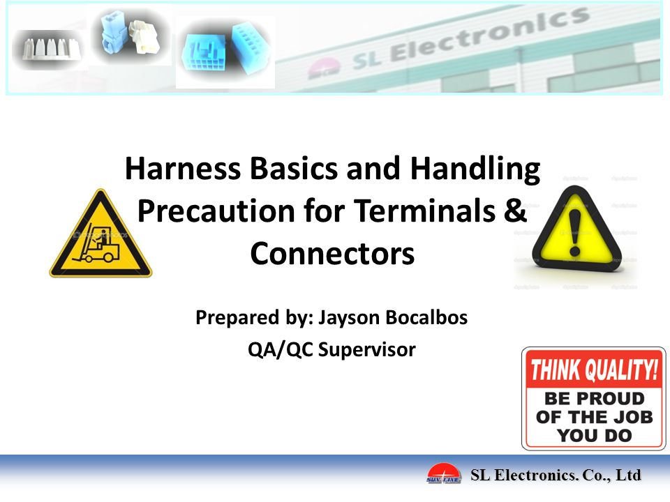 Harness Basics and Handling Precaution for Terminals & Connectors Prepared by: Jayson Bocalbos QA/QC Supervisor SL Electronics. Co., Ltd