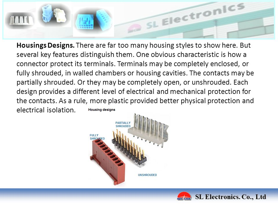 SL Electronics. Co., Ltd Housings Designs. There are far too many housing styles to show here. But several key features distinguish them. One obvious