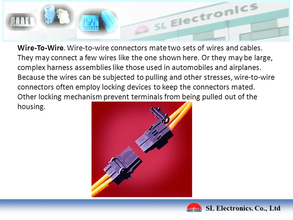 SL Electronics. Co., Ltd Wire-To-Wire. Wire-to-wire connectors mate two sets of wires and cables. They may connect a few wires like the one shown here