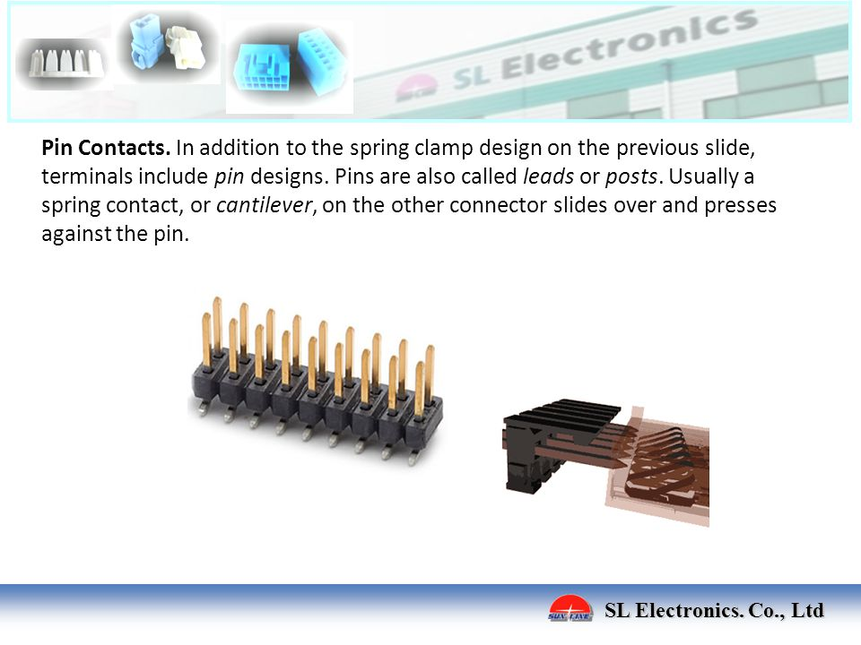 SL Electronics. Co., Ltd Pin Contacts. In addition to the spring clamp design on the previous slide, terminals include pin designs. Pins are also call