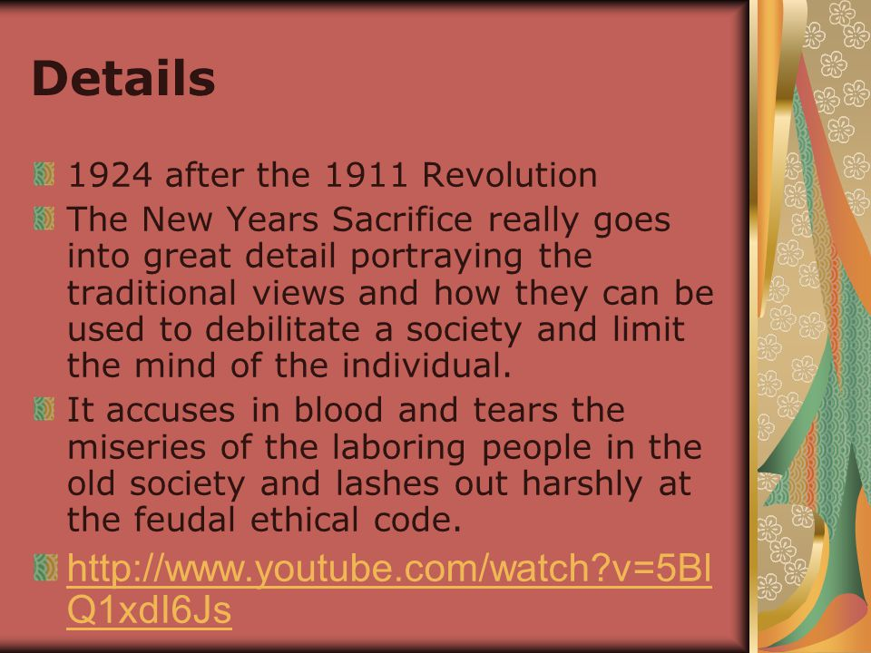 Details 1924 after the 1911 Revolution The New Years Sacrifice really goes into great detail portraying the traditional views and how they can be used to debilitate a society and limit the mind of the individual.
