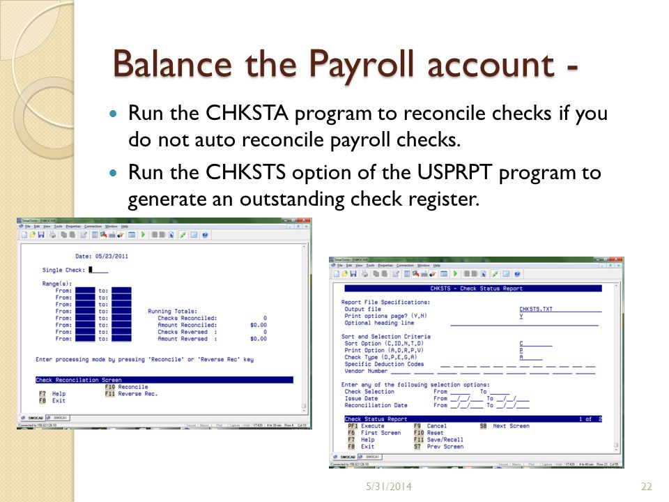 Balance the Payroll account - Run the CHKSTA program to reconcile checks if you do not auto reconcile payroll checks. Run the CHKSTS option of the USP