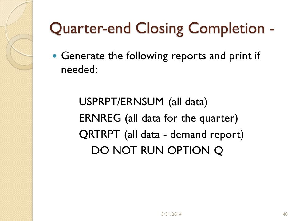 Quarter-end Closing Completion - Generate the following reports and print if needed: USPRPT/ERNSUM (all data) ERNREG (all data for the quarter) QRTRPT