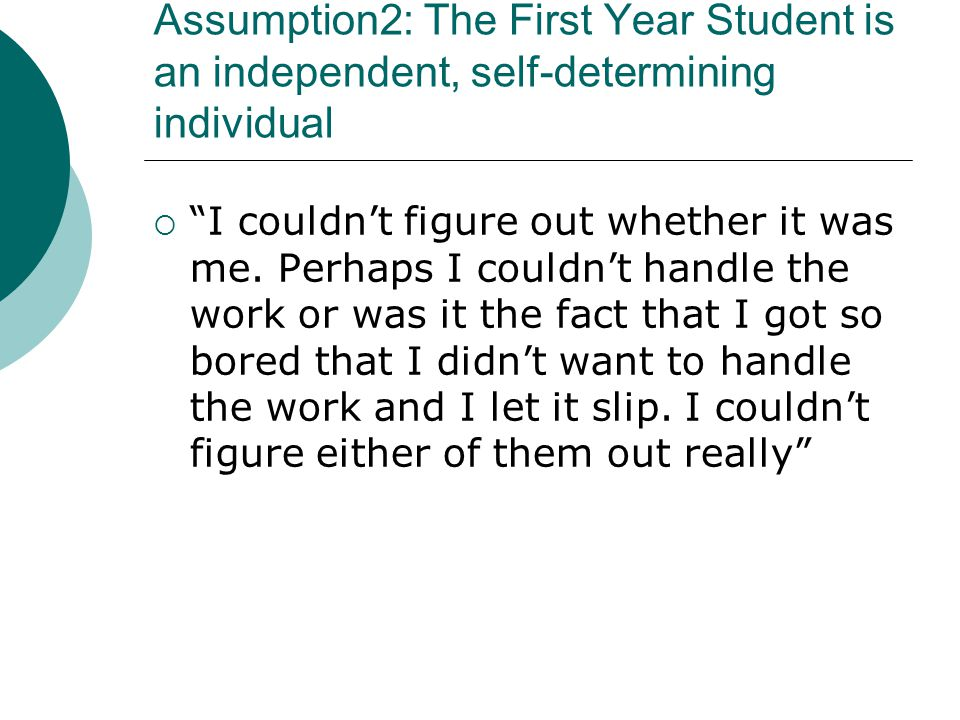 Assumption 3 : Transitions to the First Year are smooth, paving the way is easy We werent prepared for the transition between school and university and I went to a thing called a summer school in there as well.