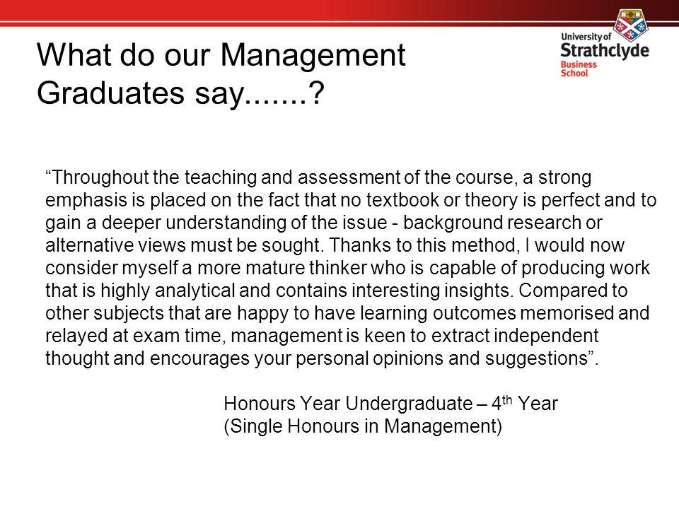 What do our Management Graduates say.......? Throughout the teaching and assessment of the course, a strong emphasis is placed on the fact that no tex