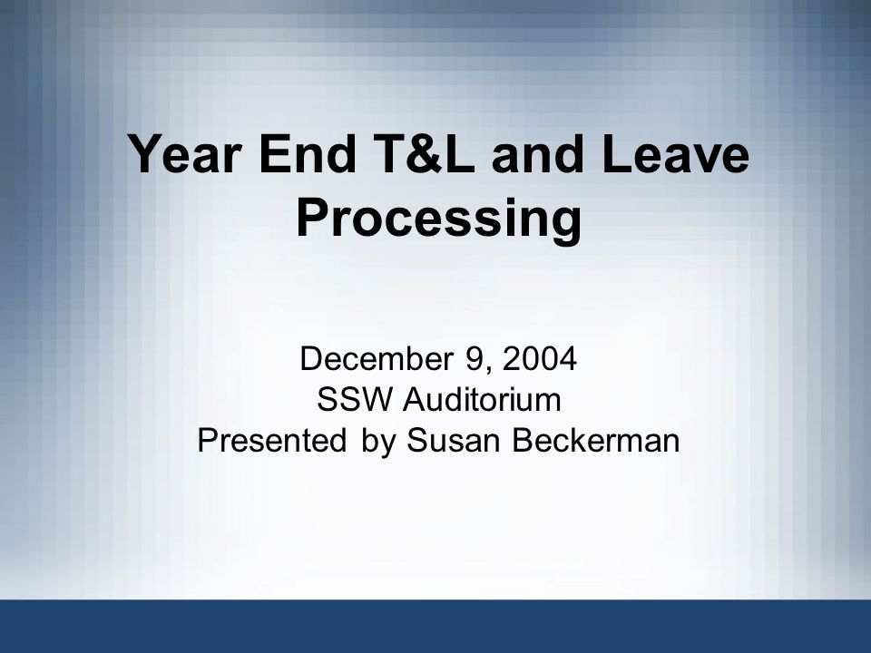 Year End T&L and Leave Processing December 9, 2004 SSW Auditorium Presented by Susan Beckerman
