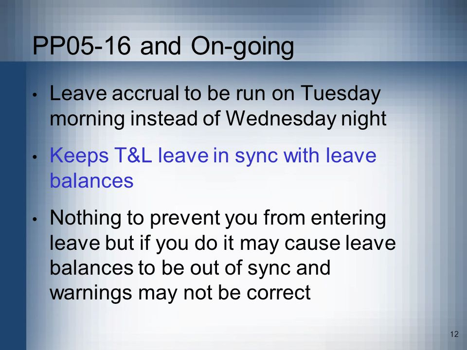 12 PP05-16 and On-going Leave accrual to be run on Tuesday morning instead of Wednesday night Keeps T&L leave in sync with leave balances Nothing to prevent you from entering leave but if you do it may cause leave balances to be out of sync and warnings may not be correct