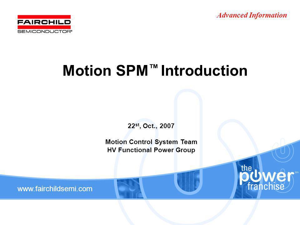 www.fairchildsemi.com Motion SPM Introduction 22 st, Oct., 2007 Motion Control System Team HV Functional Power Group Advanced Information
