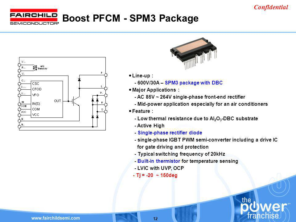 Confidential 12 Boost PFCM - SPM3 Package Line-up : - 600V/30A – SPM3 package with DBC Major Applications : - AC 85V ~ 264V single-phase front-end rec