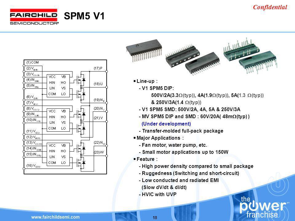 Confidential 18 Line-up : - V1 SPM5 DIP: 500V/2A(3.3 (typ)), 4A(1.9 (typ)), 5A(1.3 (typ)) & 250V/3A(1.4 (typ)) - V1 SPM5 SMD: 500V/2A, 4A, 5A & 250V/3