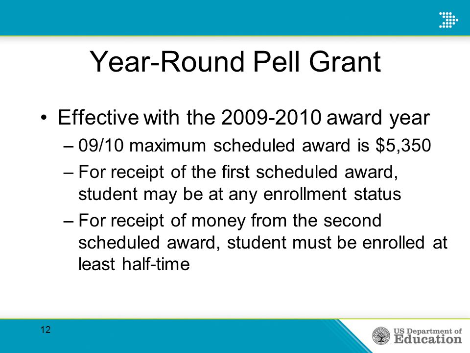 Year-Round Pell Grant Effective with the 2009-2010 award year –09/10 maximum scheduled award is $5,350 –For receipt of the first scheduled award, student may be at any enrollment status –For receipt of money from the second scheduled award, student must be enrolled at least half-time 12