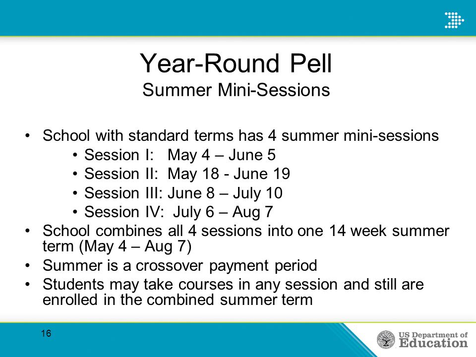 Year-Round Pell Summer Mini-Sessions School with standard terms has 4 summer mini-sessions Session I:May 4 – June 5 Session II:May 18 - June 19 Session III:June 8 – July 10 Session IV: July 6 – Aug 7 School combines all 4 sessions into one 14 week summer term (May 4 – Aug 7) Summer is a crossover payment period Students may take courses in any session and still are enrolled in the combined summer term 16