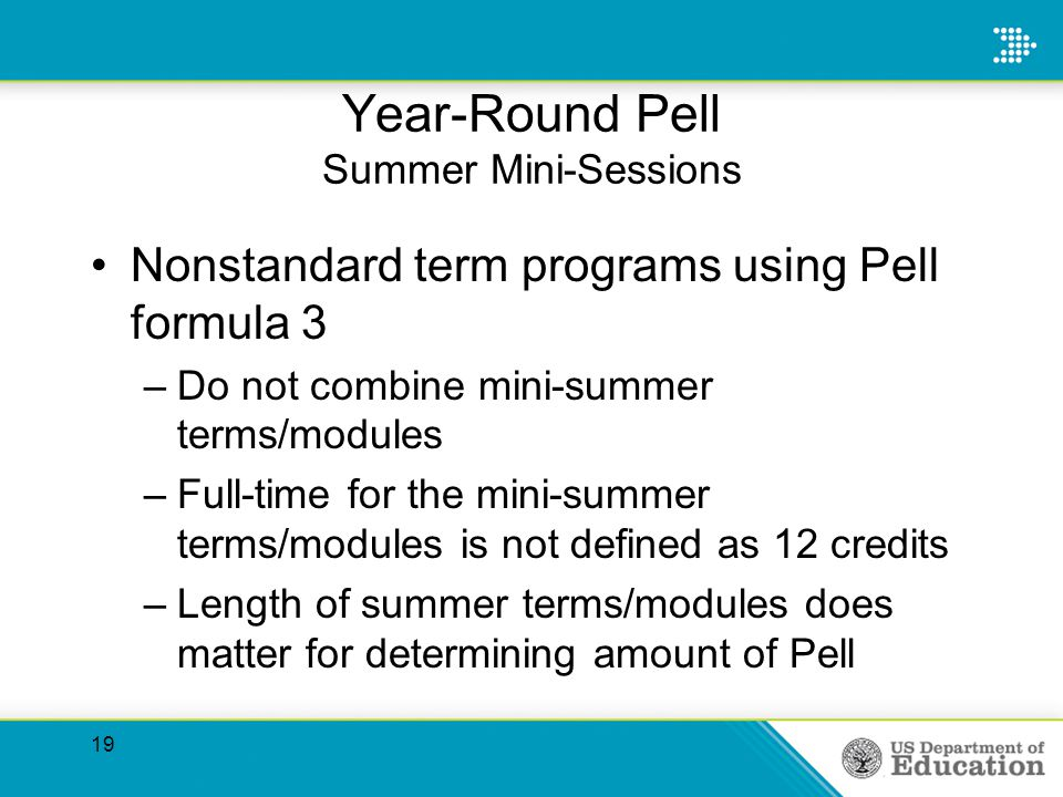 Year-Round Pell Summer Mini-Sessions Nonstandard term programs using Pell formula 3 –Do not combine mini-summer terms/modules –Full-time for the mini-summer terms/modules is not defined as 12 credits –Length of summer terms/modules does matter for determining amount of Pell 19