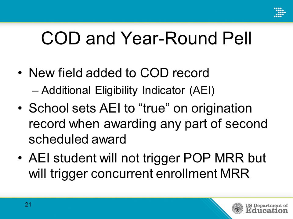 COD and Year-Round Pell New field added to COD record –Additional Eligibility Indicator (AEI) School sets AEI to true on origination record when awarding any part of second scheduled award AEI student will not trigger POP MRR but will trigger concurrent enrollment MRR 21
