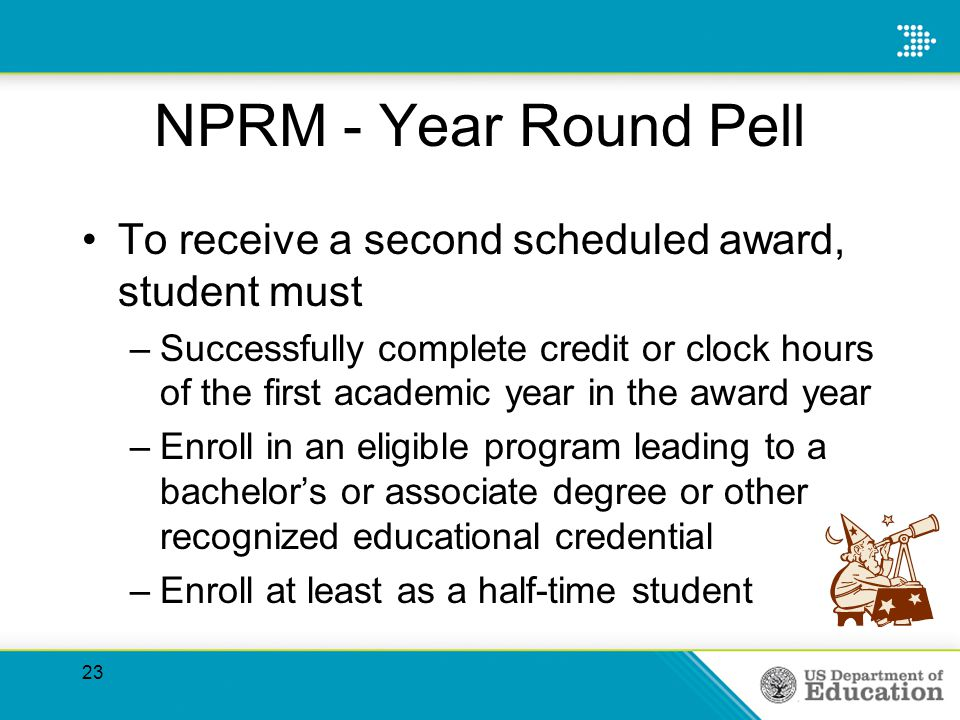 NPRM - Year Round Pell To receive a second scheduled award, student must –Successfully complete credit or clock hours of the first academic year in the award year –Enroll in an eligible program leading to a bachelors or associate degree or other recognized educational credential –Enroll at least as a half-time student 23