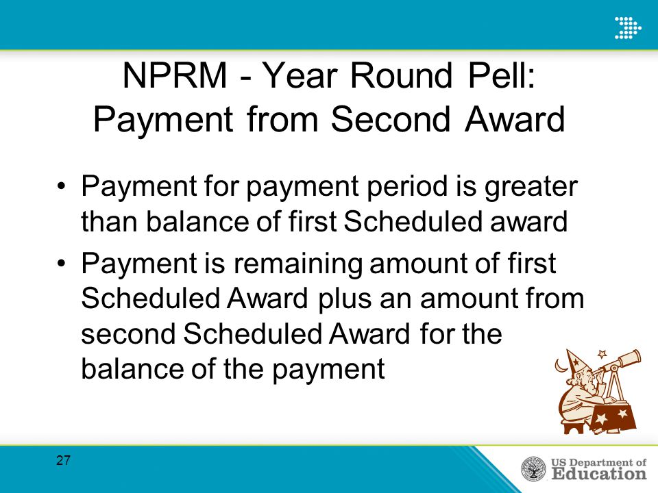 NPRM - Year Round Pell: Payment from Second Award Payment for payment period is greater than balance of first Scheduled award Payment is remaining amount of first Scheduled Award plus an amount from second Scheduled Award for the balance of the payment 27