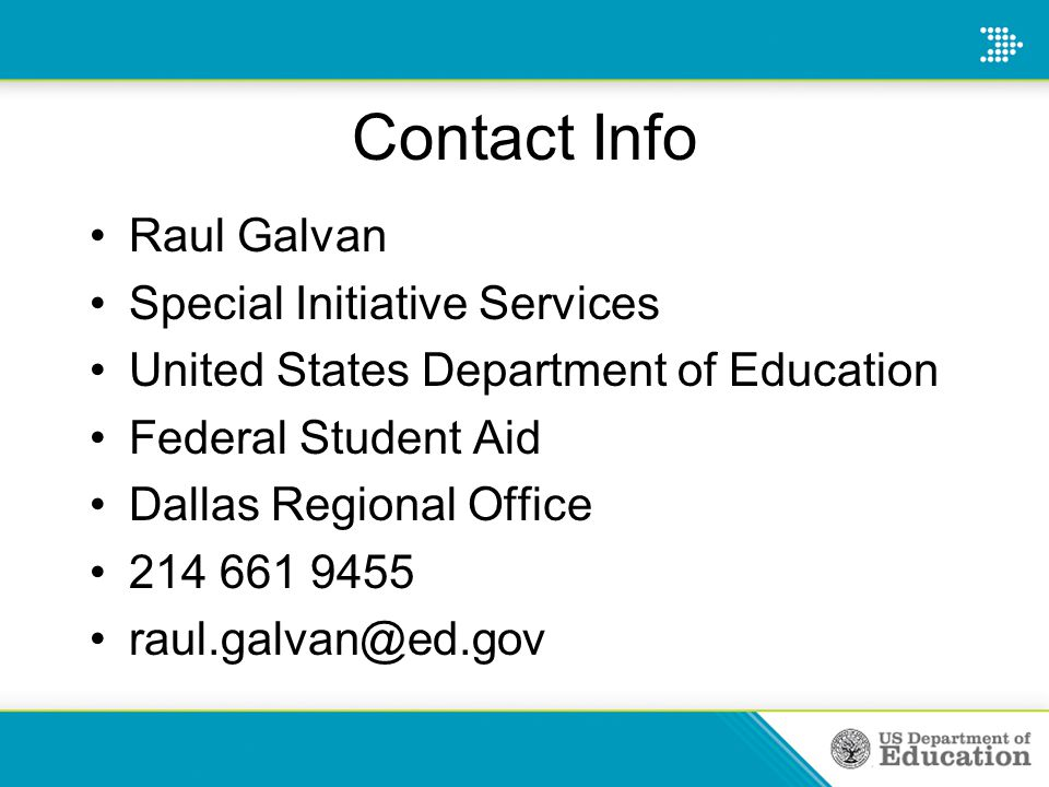 Contact Info Raul Galvan Special Initiative Services United States Department of Education Federal Student Aid Dallas Regional Office 214 661 9455 raul.galvan@ed.gov
