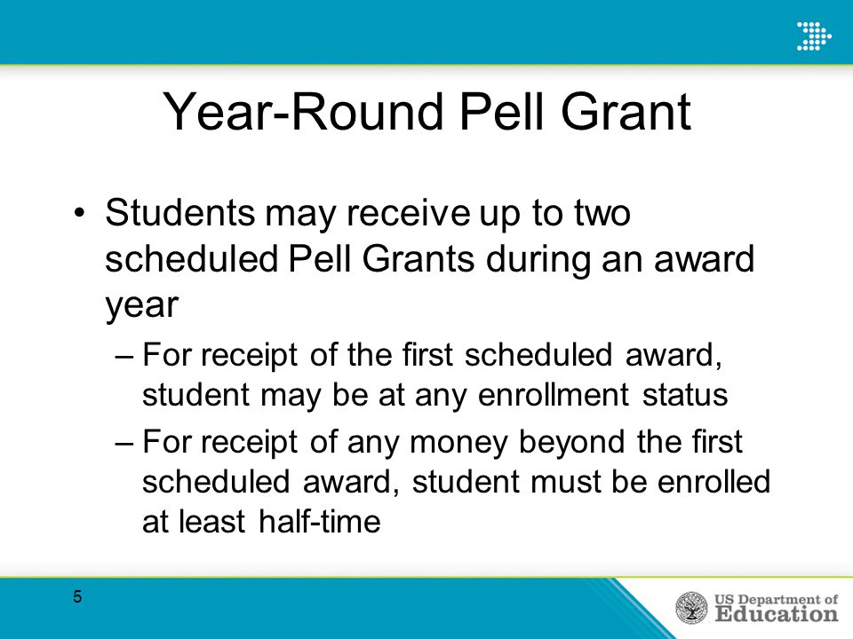 5 Year-Round Pell Grant Students may receive up to two scheduled Pell Grants during an award year –For receipt of the first scheduled award, student may be at any enrollment status –For receipt of any money beyond the first scheduled award, student must be enrolled at least half-time