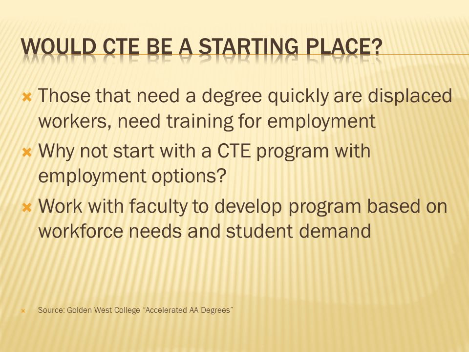 Those that need a degree quickly are displaced workers, need training for employment Why not start with a CTE program with employment options.
