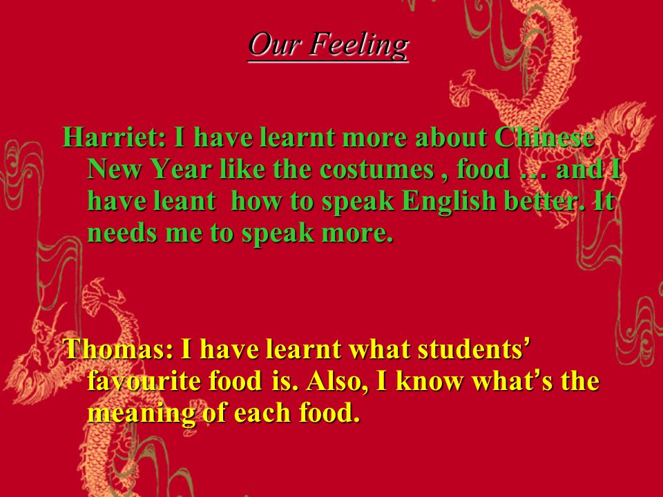 Harriet: I have learnt more about Chinese New Year like the costumes, food … and I have leant how to speak English better.