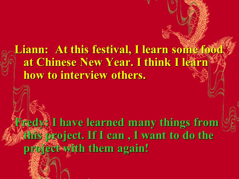 Liann: At this festival, I learn some food at Chinese New Year.