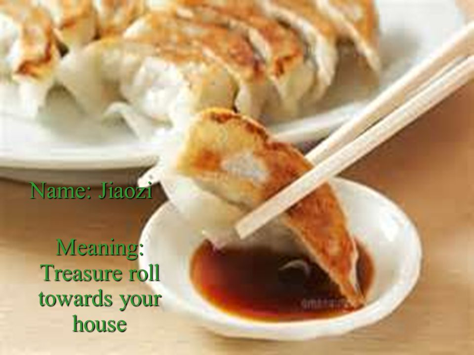 Name: Jiaozi Meaning: Treasure roll towards your house Meaning: Treasure roll towards your house