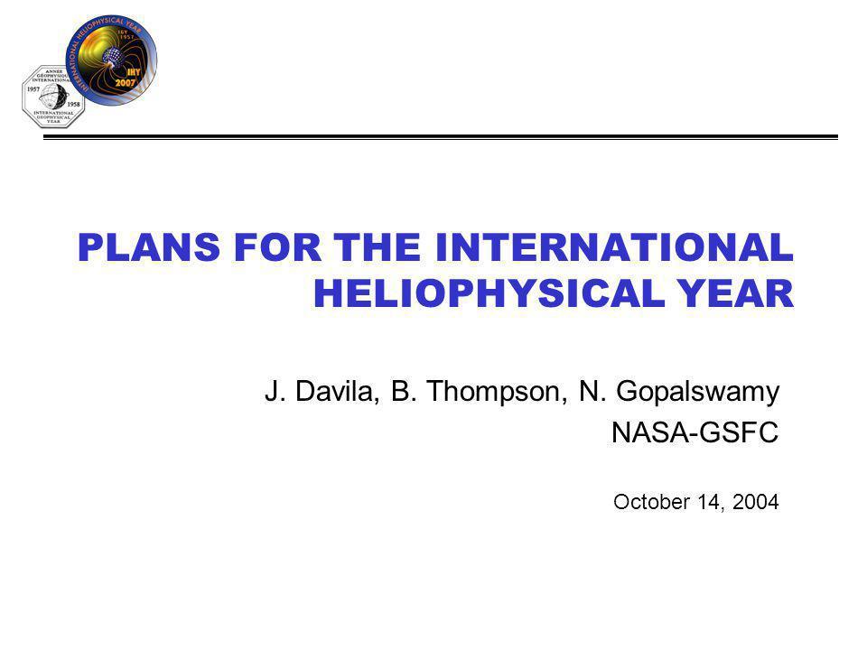 PLANS FOR THE INTERNATIONAL HELIOPHYSICAL YEAR J. Davila, B. Thompson, N. Gopalswamy NASA-GSFC October 14, 2004