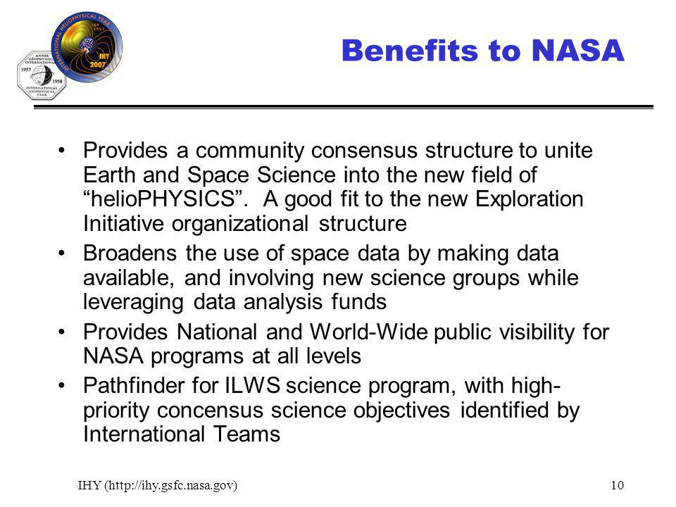 IHY (http://ihy.gsfc.nasa.gov)10 Benefits to NASA Provides a community consensus structure to unite Earth and Space Science into the new field of helioPHYSICS.