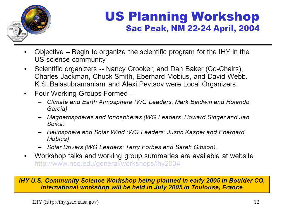 IHY (http://ihy.gsfc.nasa.gov)12 US Planning Workshop Sac Peak, NM 22-24 April, 2004 Objective – Begin to organize the scientific program for the IHY in the US science community Scientific organizers -- Nancy Crooker, and Dan Baker (Co-Chairs), Charles Jackman, Chuck Smith, Eberhard Mobius, and David Webb.