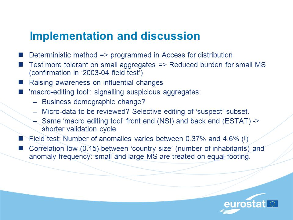 Implementation and discussion Deterministic method => programmed in Access for distribution Test more tolerant on small aggregates => Reduced burden for small MS (confirmation in 2003-04 field test) Raising awareness on influential changes macro-editing tool: signalling suspicious aggregates: –Business demographic change.