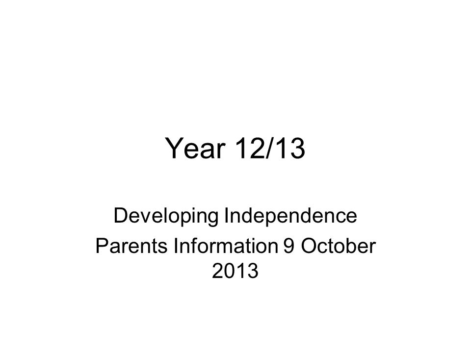 Year 12/13 Developing Independence Parents Information 9 October 2013