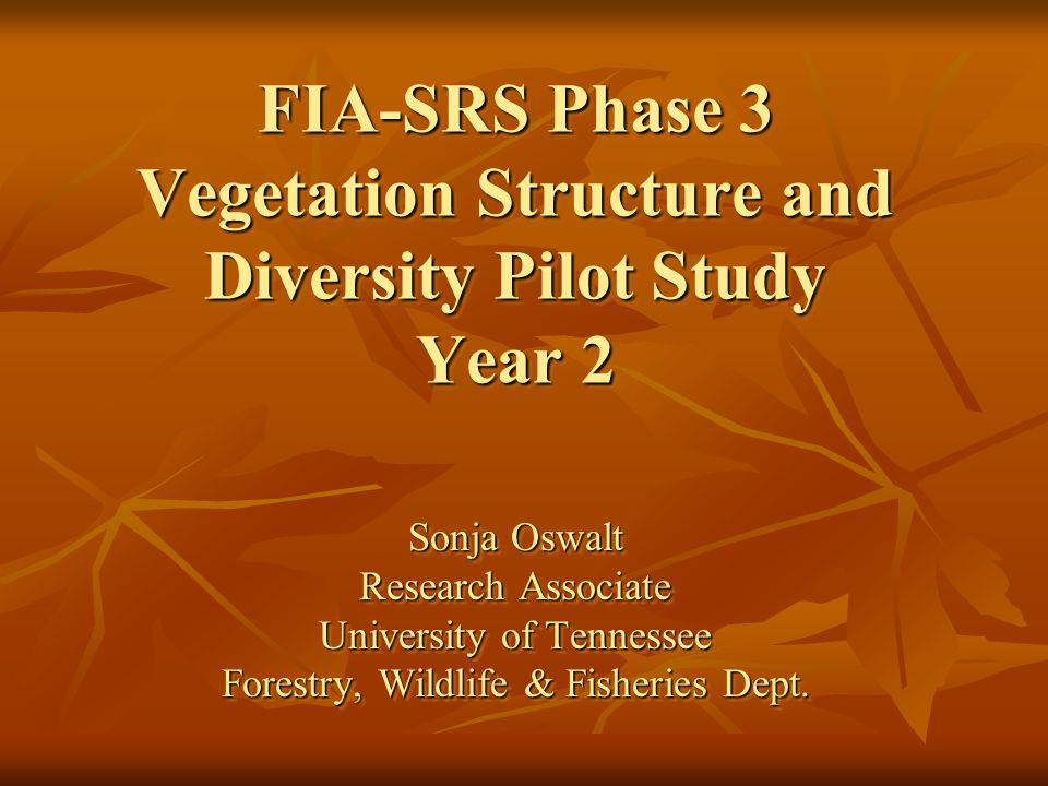 FIA-SRS Phase 3 Vegetation Structure and Diversity Pilot Study Year 2 Sonja Oswalt Research Associate University of Tennessee Forestry, Wildlife & Fisheries Dept.