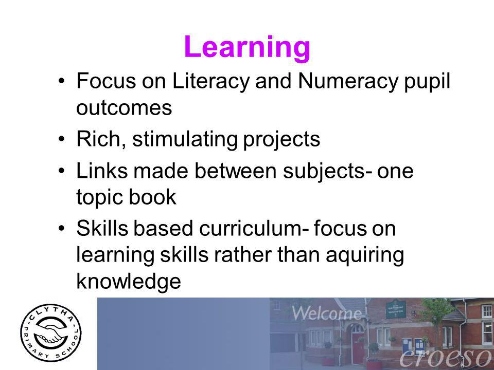 Learning Focus on Literacy and Numeracy pupil outcomes Rich, stimulating projects Links made between subjects- one topic book Skills based curriculum- focus on learning skills rather than aquiring knowledge