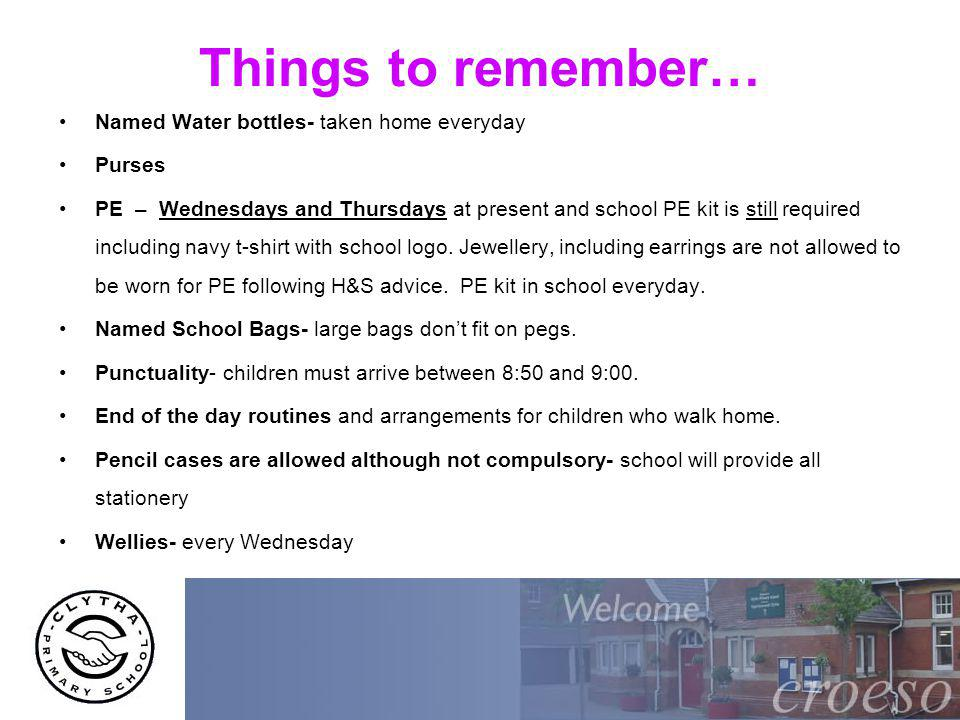 Things to remember… Named Water bottles- taken home everyday Purses PE – Wednesdays and Thursdays at present and school PE kit is still required inclu