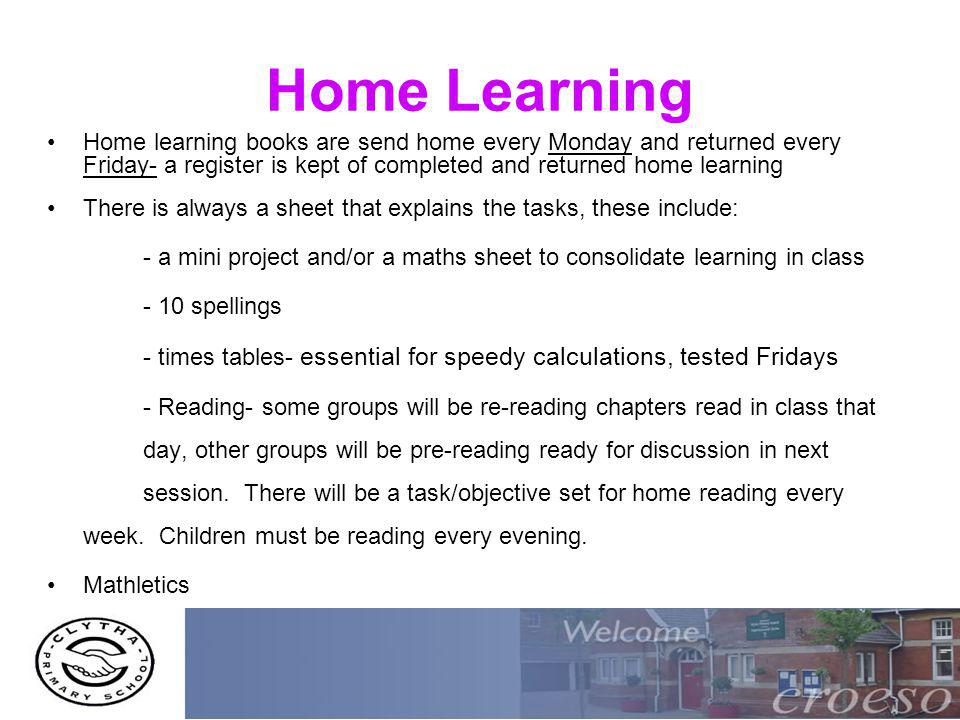 Home Learning Home learning books are send home every Monday and returned every Friday- a register is kept of completed and returned home learning There is always a sheet that explains the tasks, these include: - a mini project and/or a maths sheet to consolidate learning in class - 10 spellings - times tables- essential for speedy calculations, tested Fridays - Reading- some groups will be re-reading chapters read in class that day, other groups will be pre-reading ready for discussion in next session.