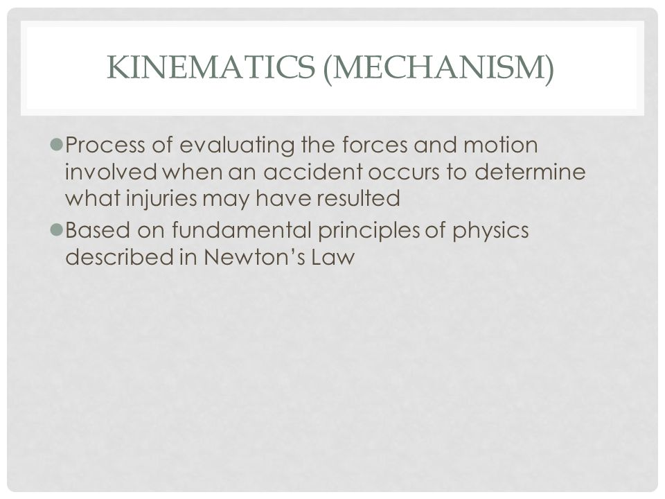 KINEMATICS (MECHANISM) lProcess of evaluating the forces and motion involved when an accident occurs to determine what injuries may have resulted lBas