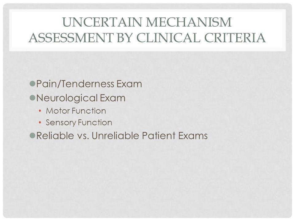 UNCERTAIN MECHANISM ASSESSMENT BY CLINICAL CRITERIA lPain/Tenderness Exam lNeurological Exam Motor Function Sensory Function lReliable vs. Unreliable