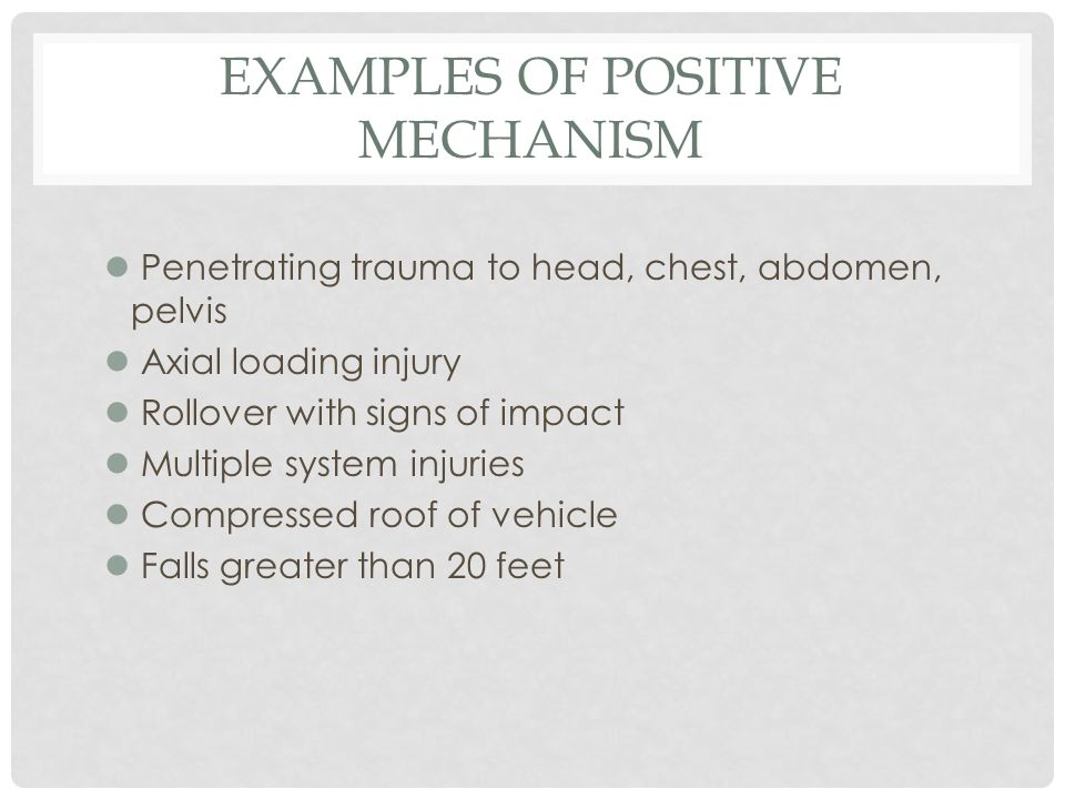 EXAMPLES OF POSITIVE MECHANISM l Penetrating trauma to head, chest, abdomen, pelvis l Axial loading injury l Rollover with signs of impact l Multiple