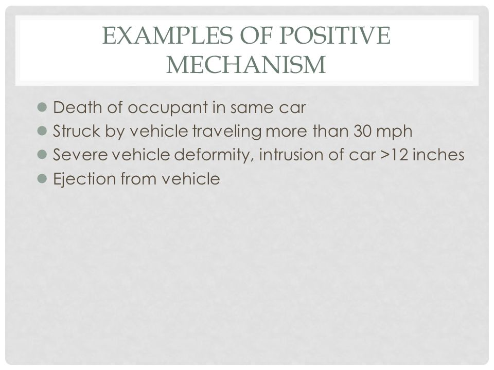 EXAMPLES OF POSITIVE MECHANISM l Death of occupant in same car l Struck by vehicle traveling more than 30 mph l Severe vehicle deformity, intrusion of