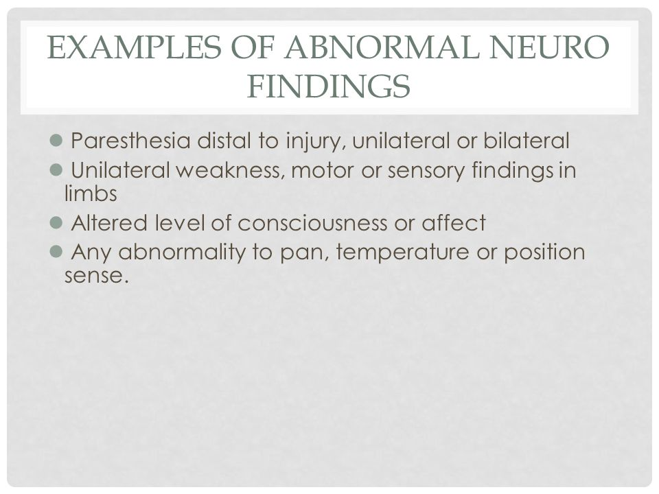 EXAMPLES OF ABNORMAL NEURO FINDINGS l Paresthesia distal to injury, unilateral or bilateral l Unilateral weakness, motor or sensory findings in limbs