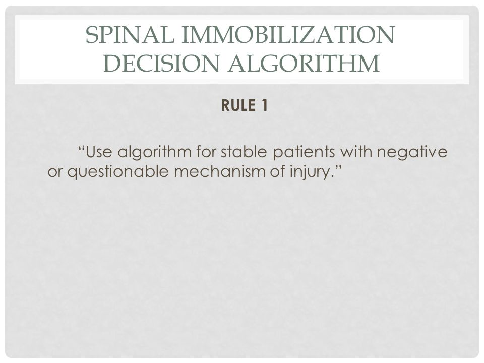 SPINAL IMMOBILIZATION DECISION ALGORITHM RULE 1 Use algorithm for stable patients with negative or questionable mechanism of injury.